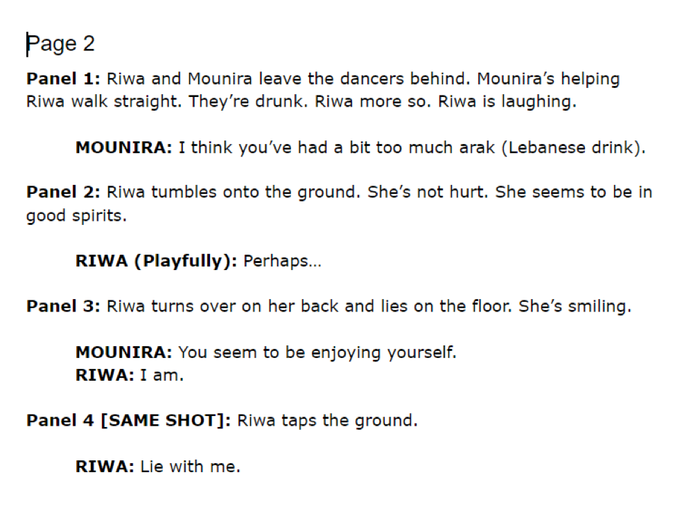 Sample Script Page 2. Panel 1: Riwa and Mounira leave the dancers behind. Mounira's helping Riwa walk straight. They're drunk. Riwa moreso. Riwa is laughing. Mounira speaking: I think you've had a bit too much arak (Lebanese drink). Panel 2: Riwa tumbles onto the ground. She's not hurt. She seems to be in good spirits. Riwa speaking playfully: Perhaps... Panel 3: Riwa turns over on her back and lies on the floor. She's smiling. Mounira speaking: You seem to be enjoying yourself. Riwa speaking: I am. Panel 4 [same shot]: Riwa taps the ground. Riwa speaking: Lie with me.